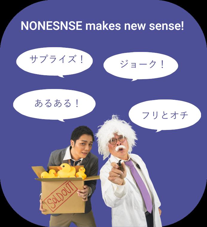 NONESNSEは今までにない新しいセンスを作ります。サプライズ!やあるある!ジョーク!にフリとオチを使って